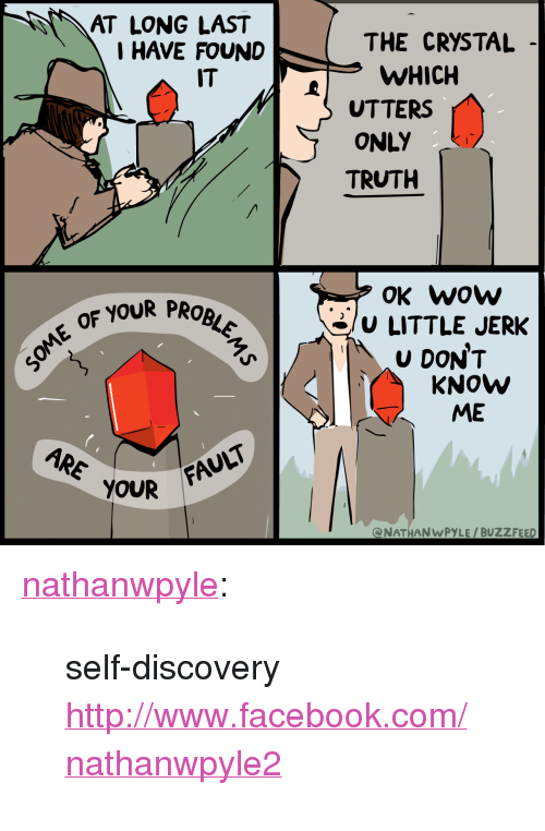 """self discovery: AT LONG LAST  I HAVE FOUND  THE CRYSTAL  WHICH  UTTERS  ONLY  TRUTH  IT  OK wow  E OF YOUR PR  3/U LITTLE JERK  U DONT  KNOW  ME  ARE OUR  FAULT <p><a class=""""tumblr_blog"""" href=""""http://nathanwpyle.tumblr.com/post/150096082302"""" target=""""_blank"""">nathanwpyle</a>:</p> <blockquote> <p>self-discovery <br/><a href=""""http://www.facebook.com/nathanwpyle2"""" target=""""_blank"""">http://www.facebook.com/nathanwpyle2</a></p> </blockquote>"""