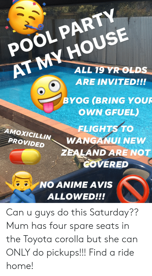 Toyota Corolla: AT MY HOUSE  ALL 19 YR OLDS  POOL PARTY  ARE INVITED!!!  BYOG (BRING YOUR  OWN GFUEL)  FLIGHTS TO  WANGANUI NEW  AMOXICILLIN  PROVIDED  ZEALAND ARE NOT  GOVERED  NO ANIMEAVIS  ALLOWED!!! Can u guys do this Saturday?? Mum has four spare seats in the Toyota corolla but she can ONLY do pickups!!! Find a ride home!