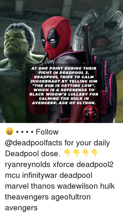 "avengers age of ultron: AT ONE POINT DURING THEIR  FIGHT IN DEADPOOL 2,  DEADPOOL TRIES TO CALM  JUGGERNAUT BY TELLING HIM  ""THE SUN IS GETTING LOW,  WHICH IS A REFERENCE TO  BLACK WIDOW'S LULLABY FOR  CALMING THE HULK IN  AVENGERS: AGE OF ULTRON.  DEADPOOL  FACTS 😄 • • • • Follow @deadpoolfacts for your daily Deadpool dose. 👇👇👇👇 ryanreynolds xforce deadpool2 mcu infinitywar deadpool marvel thanos wadewilson hulk theavengers ageofultron avengers"