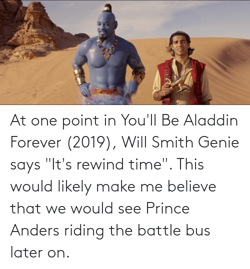 """Aladdin: At one point in You'll Be Aladdin Forever (2019), Will Smith Genie says """"It's rewind time"""". This would likely make me believe that we would see Prince Anders riding the battle bus later on."""