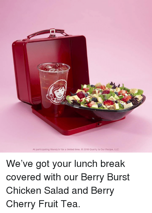 Dank, Wendys, and Break: At participating Wendy's for a limited time. 2018 Quality Is Our Recipe, LLC. We've got your lunch break covered with our Berry Burst Chicken Salad and Berry Cherry Fruit Tea.