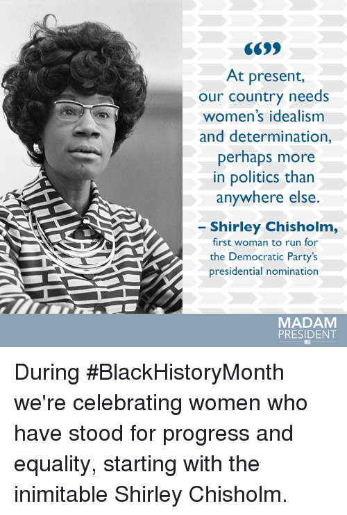 shirley chisholm: At present,  our country needs  women's idealism  and determination,  perhaps more  in politics than  anywhere else  Shirley Chisholm,  first woman to run for  the Democratic Party's  presidential nomination  MADAM  PRESIDENT During #BlackHistoryMonth we're celebrating women who have stood for progress and equality, starting with the inimitable Shirley Chisholm.