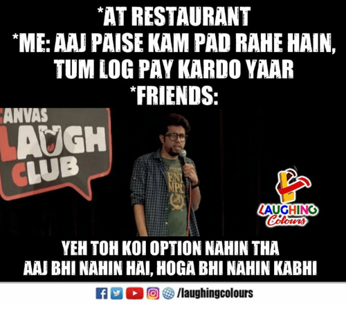 "Club, Friends, and Restaurant: AT RESTAURANT  ""ME: AAJ PAISE KAM PAD RAHE HAIN,  TUM LOG PAY KARDO YAAR  FRIENDS:  ANVAS  AUGH  CLUB  LAUGHING  es  YEH TOH KOI OPTION NAHIN THA  AAJ BHI NAHIN HAI, HOGA BHI NAHIN KABHI  R ○回參/laughingcolours"