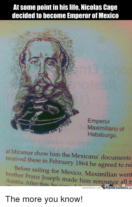 Nicolas Caged: At some point in his life, Nicolas Cage  decided to become Emperor of Mexico  Emperor  Maximiliano of  Habsburgo  at Miramar show him the Mexicans' documents  received these in February 1864 he to rul  Maximilian Before sailing for Mexico, went  brother Franz Joseph made him rengupce  Austria. After this ha  MumecenteraLa  meme Center.com The more you know!