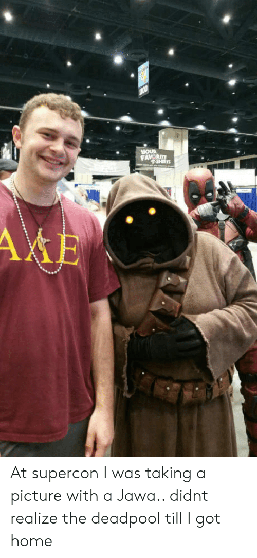 jawa: At supercon I was taking a picture with a Jawa.. didnt realize the deadpool till I got home