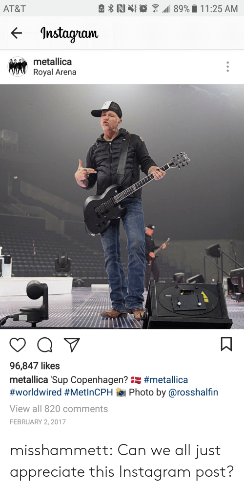 """Metallica: AT&T  <- Instagram  metallica  Royal Arena  96,847 likes  metallica 'Sup Copenhagen"""" #metalica  #worldwired #MetinCPH ie. Photo by @rosshalfin  View all 820 comments  FEBRUARY 2, 2017 misshammett:  Can we all just appreciate this Instagram post?"""