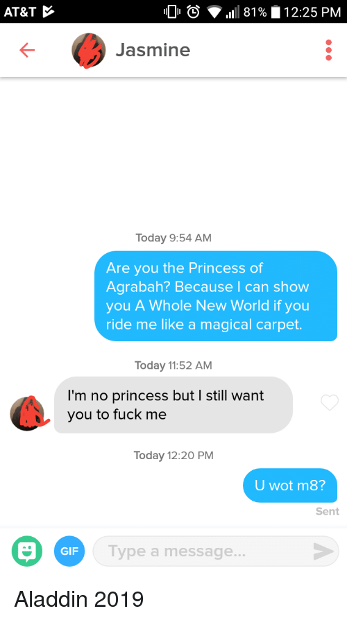 Aladdin: AT&T  0  1111 81 %  12:25 PM  Jasmine  Today 9:54 AM  Are you the Princess of  Agrabah? Because I can show  you A Whole New World if you  ride me like a magical carpet.  Today 11:52 AM  I'm no princess but I still want  you to fuck me  Today 12:20 PM  U wot m8?  Sent  GIF  ype a message Aladdin 2019