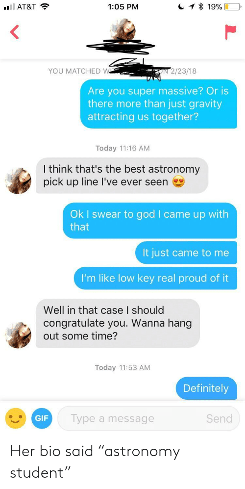 """Well In That Case: AT&T  1:05 PM  YOU MATCHED W  IN 2/23/18  Are you super massive? Or is  there more than just gravity  attracting us together?  Today 11:16 AM  Ithink that's the best astronomy  pick up line l've ever seen  Ok I swear to god I came up with  that  It just came to me  I'm like low key real proud of it  Well in that case I should  congratulate you. Wanna hang  out some time?  Today 11:53 AM  Definitely  GIF  Type a message  Send Her bio said """"astronomy student"""""""