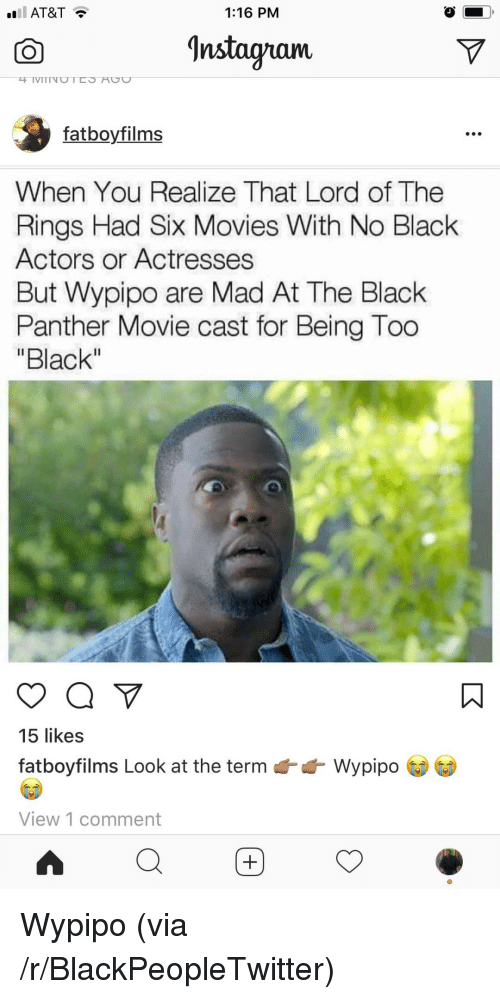 "Actresses: AT&T?  1:16 PM  CO  Instagram  fatboyfilms  When You Realize That Lord of The  Rings Had Six Movies With No Black  Actors or Actresses  But Wypipo are Mad At The Black  Panther Movie cast for Being Too  ""Black  15 likes  fatboyfilms Look at the term  Wypip。  View 1 comment <p>Wypipo (via /r/BlackPeopleTwitter)</p>"