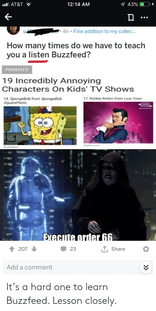 How Many Times, Lazy, and Parents: AT&T  12:14 AM  4h Fine addition to my collec  IJ  How many times do we have to teach  you a listen Buzzfeed?  PARENTS  19 Incredibly Annoying  Characters On Kids' TV Shows  14. SpongeBob from SpongeBob  SquarePants  17. Robbie Rotten from Lazy Town  Share  23  207  Add a comment It's a hard one to learn Buzzfeed. Lesson closely.