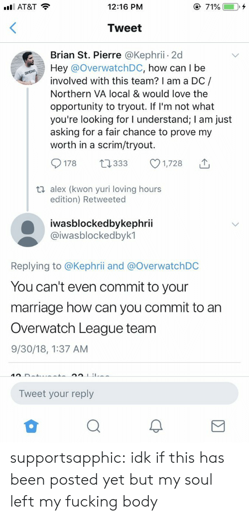 yuri: AT&T  12:16 PM  Tweet  Brian St. Pierre @Kephrii 2d  Hey @OverwatchDC, how can I be  involved with this team? I am a DC/  Northern VA local & would love the  opportunity to tryout. If I'm not what  you're looking for I understand; I am just  asking for a fair chance to prove my  worth in a scrim/tryout.  178 0333 1,728  ti alex (kwon yuri loving hours  edition) Retweeted  iwasblockedbykephrii  @iwasblockedbyk1  Replying to @Kephrii and @OverwatchDC  You can't even commit to your  marriage how can you commit to an  Overwatch League team  9/30/18, 1:37 AM  Tweet your reply supportsapphic:  idk if this has been posted yet but my soul left my fucking body