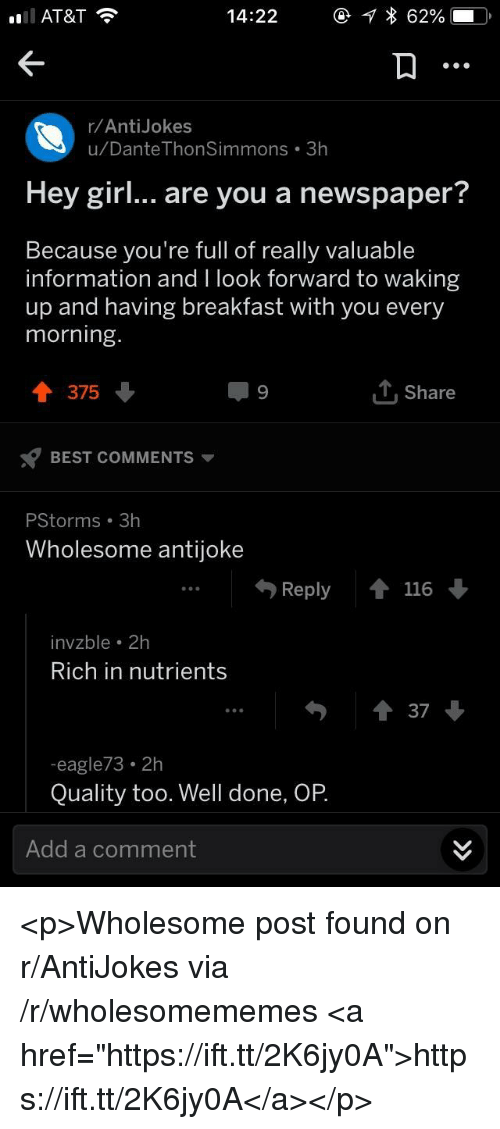 """antijokes: AT&T  14:22  62%  r/AntiJokes  u/Dante ThonSimmons 3h  Hey girl... are you a newspaper?  Because you're full of really valuable  information and I look forward to waking  up and having breakfast with you every  morning  T375  T, Share  BEST COMMENTS  PStorms 3h  Wholesome antijoke  Reply116  invzble 2h  Rich in nutrients  37  eagle73 2h  Quality too. Well done, OP  Add a comment <p>Wholesome post found on r/AntiJokes via /r/wholesomememes <a href=""""https://ift.tt/2K6jy0A"""">https://ift.tt/2K6jy0A</a></p>"""