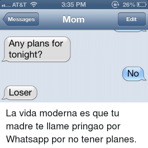 Moderna: AT&T  3:35 PM  Messages  Mom  Edit  Any plans for  tonight?  No  Loser <p>La vida moderna es que tu madre te llame pringao por Whatsapp por no tener planes.</p>