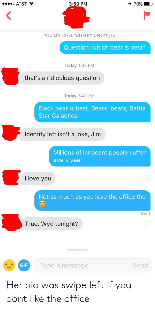 galactica: AT&T  3:59 PM  70%  YOU MATCHED WITH RY ON 3/11/18  Question: which bear is best?  Today 1:32 PM  that's a ridiculous question  Today 3:47 PM  Black bear is best. Bears, beats, Battle  Star Galactica  Identify left isn't a joke, Jim  Millions of innocent people suffer  every year  I love you  Not as much as you love the office tho  Sent  True. Wyd tonight?  GIF  Type a message  Send Her bio was swipe left if you dont like the office