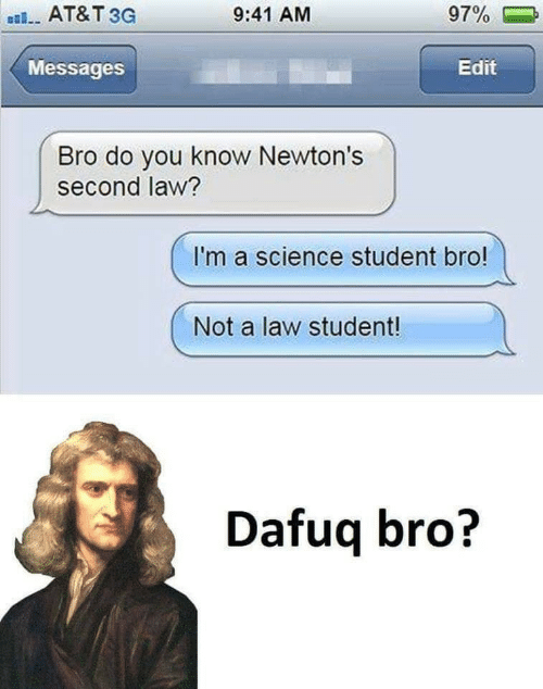 At&t, Science, and Student: AT&T 3G  9:41 AM  97%  Messages  Edit  Bro do you know Newton's  second law?  I'm a science student bro!  Not a law student!  Dafuq bro?