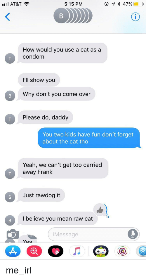 Do Daddy: AT&T  5:15 PM  How would you use a cat as a  condom  I'll show you  Why don't you come over  Please do, daddy  You two kids have fun don't forget  about the cat tho  Yeah, we can't get too carried  away Frank  Just rawdog it  I believe you mean raw cat  Message  Voa