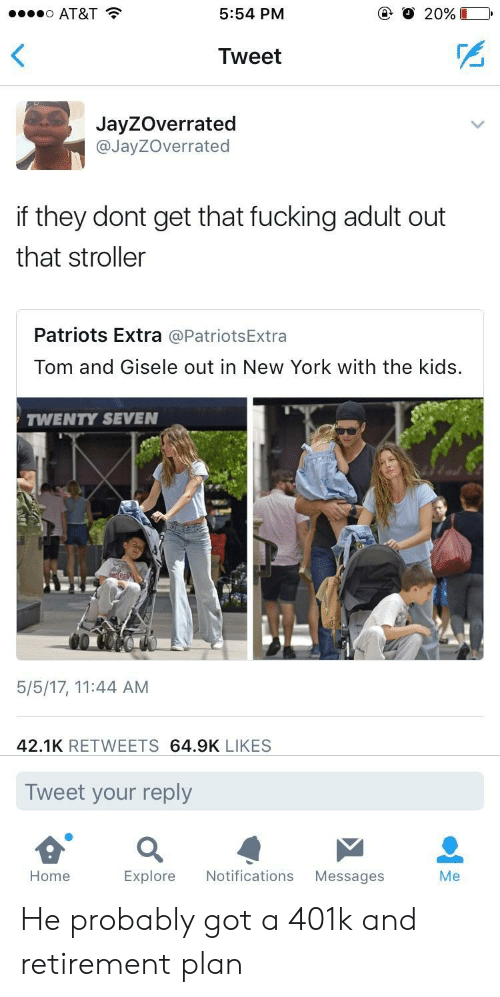 401k: AT&T  5:54 PM  Tweet  JayZOverrated  @JayZOverrated  if they dont get that fucking adult out  that stroller  Patriots Extra @PatriotsExtra  Tom and Gisele out in New York with the kids.  TWENTY SEVEN  5/5/17, 11:44 AM  42.1K RETWEETS 64.9K LIKES  Tweet your reply  Home  Explore Notifications Messages  Me He probably got a 401k and retirement plan