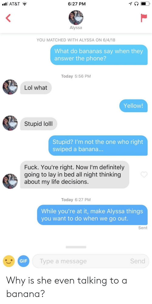 loll: AT&T  6:27 PM  Alyssa  YOU MATCHED WITH ALYSSA ON 6/4/18  What do bananas say when they  answer the phone?  Today 5:56 PM  Lol what  Yellow  Stupid loll  Stupid? I'm not the one who right  swiped a banana  Fuck. You're right. Now I'm definitely  going to lay in bed all night thinking  about my life decisions.  Today 6:27 PM  While you're at it, make Alyssa things  you want to do when we go out.  Sent  Type a message  Send Why is she even talking to a banana?