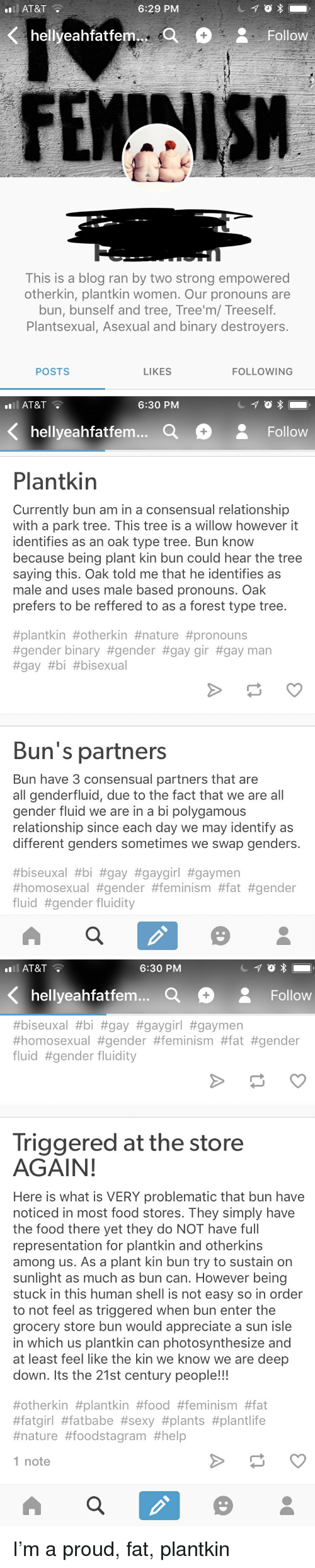 willow: AT&T  6:29 PM  FEMAISH  This is a blog ran by two strong empowered  otherkin, plantkin women. Our pronouns are  bun, bunself and tree, Tree'm/ Treeself  Plantsexual, Asexual and binary destroyers.  POSTS  LIKES  FOLLOWING   ll AT&T  6:30 PM  hellyeahfatfem...  Follow  Plantkin  Currently bun am in a consensual relationship  with a park tree. This tree is a willow however it  identifies as an oak type tree. Bun know  because being plant kin bun could hear the tree  saying this. Oak told me that he identifies as  male and uses male based pronouns. Oak  prefers to be reffered to as a forest type tree  #plantkin #otherkin #nature #pronouns  #gender binary #gender #gaygr #gay man  #gay #bi #bisexual  Bun's partners  Bun have 3 consensual partners that are  all genderfluid, due to the fact that we are all  gender fluid we are in a bi polygamous  relationship since each day we may identify as  different genders sometimes we swap genders.  #biseuxal #bi #gay #gaygirl #gaymen  #homosexual #gender #feminism #fat #gender  fluid #gender fluidity   ll AT&T  6:30 PM  hellyeahfatfem... a  Follow  #biseuxal #bi #gay #gaygirl #gaymen  #homosexual #gender #feminism #fat #gender  fluid #gender fluidity  Triggered at the store  AGAIN  Here is what is VERY problematic that bun have  noticed in most food stores. They simply have  the food there yet they do NOT have full  representation for plantkin and otherkins  among us. As a plant kin bun try to sustain on  sunlight as much as bun can. However being  stuck in this human shell is not easy so in order  to not feel as triggered when bun enter the  grocery store bun would appreciate a sun isle  in which us plantkin can photosynthesize and  at least feel like the kin we know we are deep  down. Its the 21st century people!!!  #otherkin #plantkin #food #feminism #fat  #fatgirl #fatbabe #sexy #plants #plantlife  #nature #foodstagram #help  1 note I'm a proud, fat, plantkin