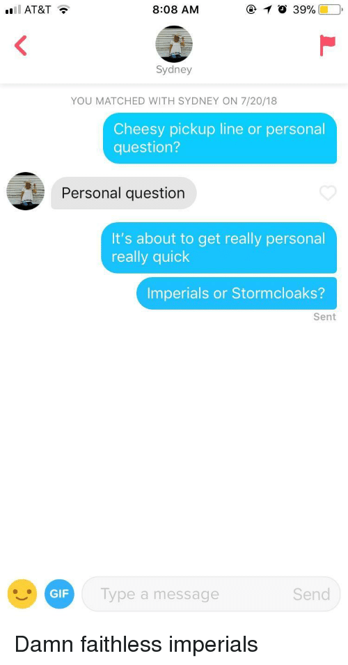 Cheesy Pickup: AT&T  8:08 AM  10 39%  Sydney  YOU MATCHED WITH SYDNEY ON 7/20/18  Cheesy pickup line or personal  question?  Personal question  It's about to get really personal  really quick  Imperials or Stormcloaks?  Sent  GIF  Type a message  Send Damn faithless imperials