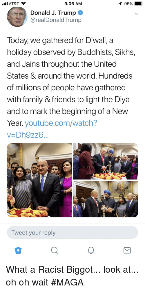 Family, Friends, and New Year's: AT&T  9:06 AM  Donald J. Trump C  @realDonaldTrump  Today, we gathered for Diwali, a  holiday observed by Buddhists, Sikhs,  and Jains throughout the United  States & around the world. Hundreds  of millions of people have gathered  with family & friends to light the Diya  and to mark the beginning of a New  Year. youtube.com/watch?  v-Dh9zz6  Tweet your reply