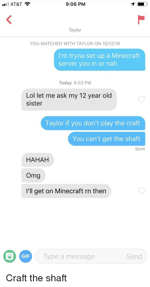 shaft: AT&T  9:06 PM  Taylor  YOU MATCHED WITH TAYLOR ON 10/12/18  I'm tryna set up a Minecraft  server you in or nah  Today 9:03 PM  Lol let me ask my 12 year old  sister  Taylor if you don't play the craft  You can't get the shaft  Sent  HAHAH  Omg  I'll get on Minecraft rn then  GIF  Type a message  Send Craft the shaft