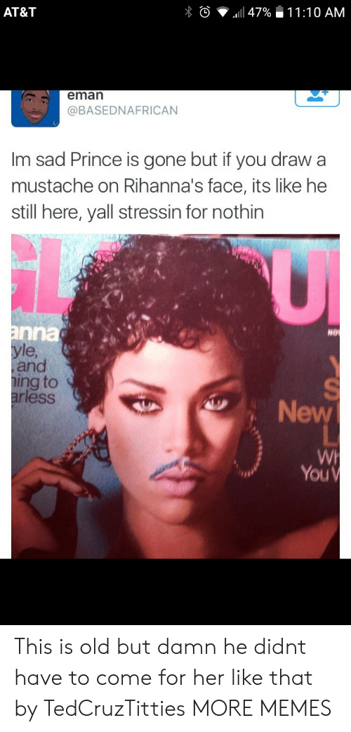 Dank, Memes, and Prince: AT&T  eman  @BASEDNAFRICAN  Im sad Prince is gone but if you draw a  mustache on Rihanna's face, its like he  still here, yall stressin for nothin  nna  le  and  ing to  ess  NG  New  You This is old but damn he didnt have to come for her like that by TedCruzTitties MORE MEMES