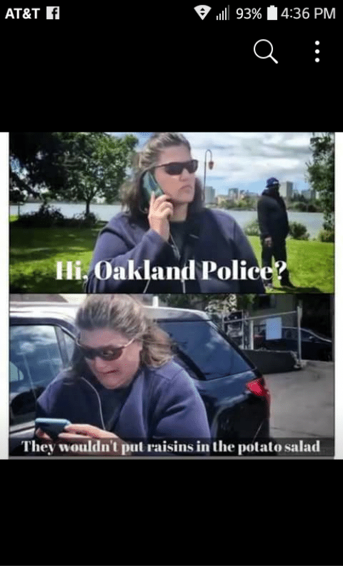 Police, At&t, and Potato: AT&T F  111 93% 4:36 PM  Hi. Oakland Police?  They wouldn't put raisins in the potato salad