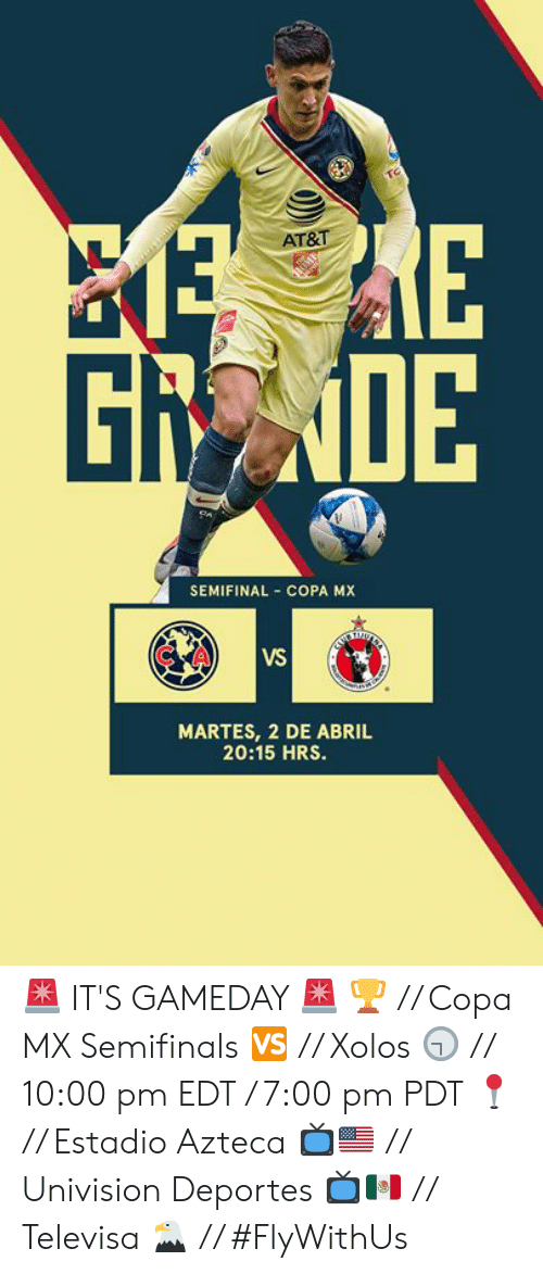 At&t, Univision, and Copa: AT&T-  Gi  0E  SEMIFINAL COPA MX  CA  VS  MARTES, 2 DE ABRIL  20:15 HRS. 🚨 IT'S GAMEDAY 🚨  🏆 // Copa MX Semifinals 🆚 // Xolos 🕤 // 10:00 pm EDT / 7:00 pm PDT 📍 // Estadio Azteca 📺🇺🇸 // Univision Deportes  📺🇲🇽 // Televisa  🦅 // #FlyWithUs