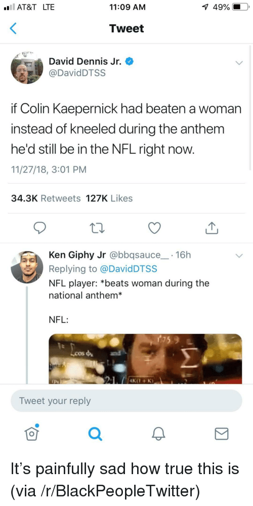 Giphy: AT&T LTE  11:09 AM  1  49%.  Tweet  David Dennis Jr.  DavidDTSS  if Colin Kaepernick had beaten a woman  instead of kneeled during the anthem  he'd still be in the NFL right now.  11/27/18, 3:01 PM  34.3K Retweets 127K Likes  Ken Giphy Jr @bbqsauce 16h  Replying to @DavidDTSS  NFL player: *beats woman during the  national anthem*  NFL:  Lcos  Tweet your reply  0 It's painfully sad how true this is (via /r/BlackPeopleTwitter)