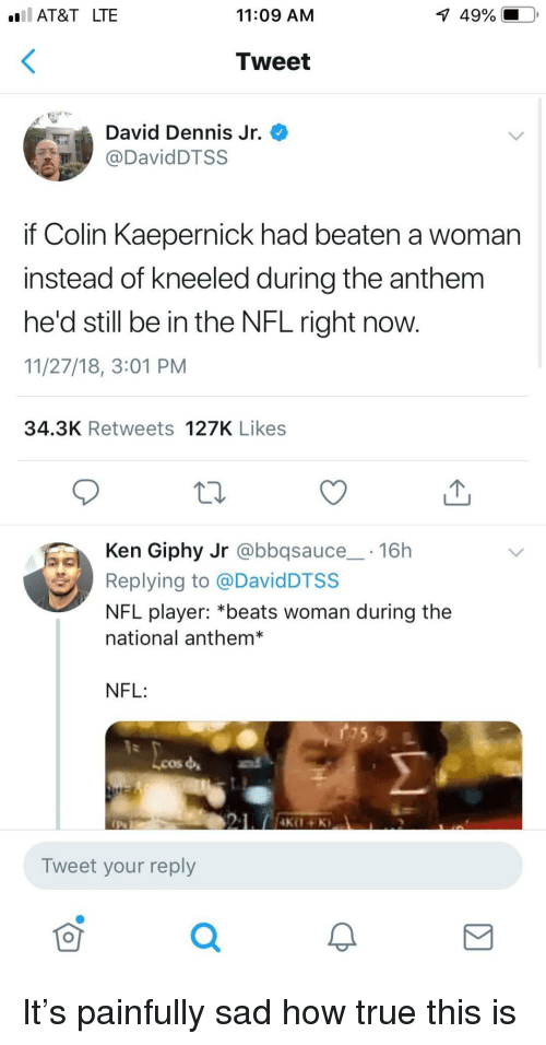 Giphy: AT&T LTE  11:09 AM  1  49%.  Tweet  David Dennis Jr.  DavidDTSS  if Colin Kaepernick had beaten a woman  instead of kneeled during the anthem  he'd still be in the NFL right now.  11/27/18, 3:01 PM  34.3K Retweets 127K Likes  Ken Giphy Jr @bbqsauce 16h  Replying to @DavidDTSS  NFL player: *beats woman during the  national anthem*  NFL:  Lcos  Tweet your reply  0 It's painfully sad how true this is
