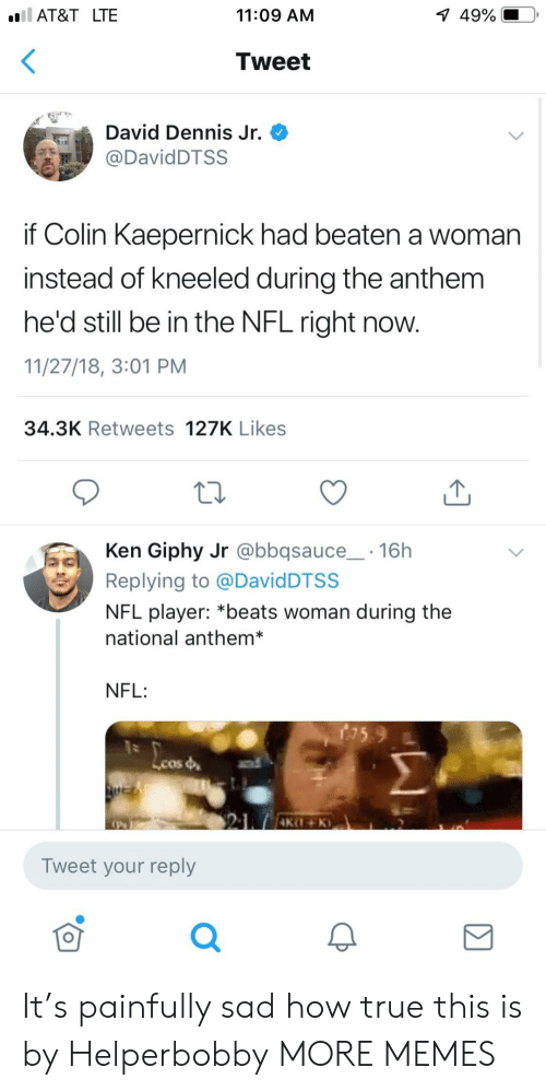 Giphy: AT&T LTE  11:09 AM  1  49%.  Tweet  David Dennis Jr.  DavidDTSS  if Colin Kaepernick had beaten a woman  instead of kneeled during the anthem  he'd still be in the NFL right now.  11/27/18, 3:01 PM  34.3K Retweets 127K Likes  Ken Giphy Jr @bbqsauce 16h  Replying to @DavidDTSS  NFL player: *beats woman during the  national anthem*  NFL:  Lcos  Tweet your reply  0 It's painfully sad how true this is by Helperbobby MORE MEMES