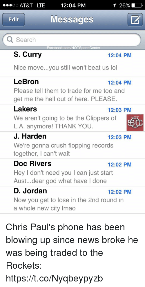 Doc Rivers: AT&T LTE  12:04 PM  Edit  Messages  Search  Facebook.com/NOTSportsCenter  S. Curry  12:04 PM  Nice move...you still won't beat us lol  LeBron  Please tell them to trade for me too and  get me the hell out of here. PLEASE  Lakers  We aren't going to be the Clippers of  L.A. anymore! THANK YOU  J. Harden  We're gonna crush flopping records  together, I can't wait  Doc Rivers  Hey I don't need you I can just start  Aust...dear god what have l done  D. Jordan  Now you get to lose in the 2nd round in  a whole new city Imao  12:04 PM  12:03 PM  12:03 PM  12:02 PM  12:02 PM Chris Paul's phone has been blowing up since news broke he was being traded to the Rockets: https://t.co/Nyqbeypyzb
