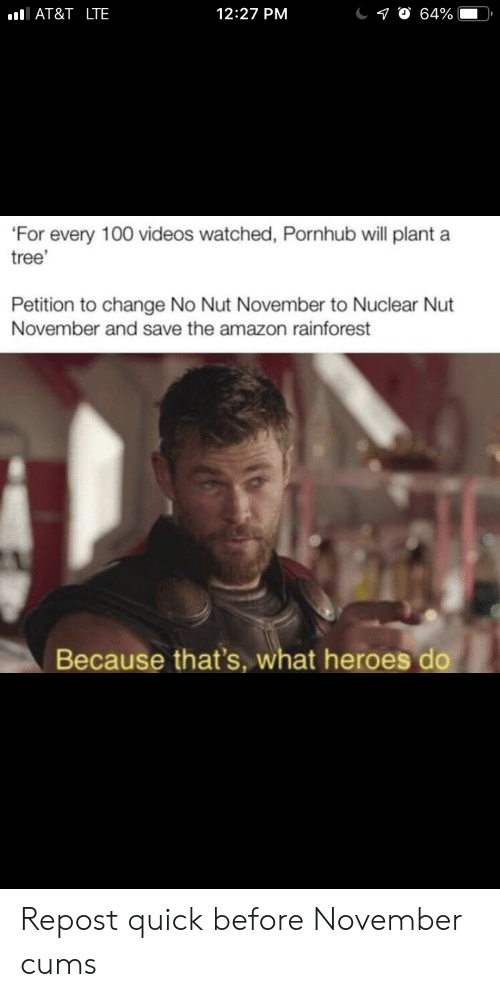 Because Thats: AT&T _LTE  12:27 PM  10 64%  'For every 100 videos watched, Pornhub will plant a  tree'  Petition to change No Nut November to Nuclear Nut  November and save the amazon rainforest  Because that's, what heroes do Repost quick before November cums