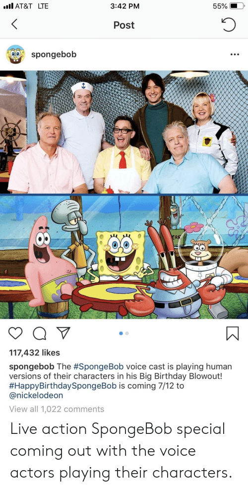 Nickelodeon: AT&T LTE  3:42 PM  Post  spongebob  O0  117,432 likes  spongebob The #SpongeBob voice cast is playing human  versions of their characters in his Big Birthday Blowout!  #HappyBirthdaySpongeBob is coming 7/12 to  @nickelodeon  View all 1,022 comments Live action SpongeBob special coming out with the voice actors playing their characters.
