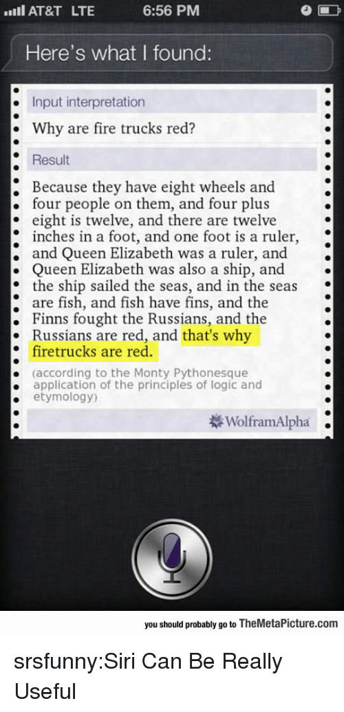 Fire, Logic, and Queen Elizabeth: AT&T LTE  6:56 PM  Here's what I found:  . Input interpretation  . Why are fire trucks red?  Result  : Because they have eight wheels and.  four people on them, and four plus  eight is twelve, and there are twelve  inches in a foot, and one foot is a ruler  ; and Queen Elizabeth was a ruler, and .  . Queen Elizabeth was also a ship, and  * the ship sailed the seas, and in the seas  are fish, and fish have fins, and the  . Finns fought the Russians, and the  Russians are red, and that's why  firetrucks are red.  (according to the Monty Pythonesque  application of the principles of logic and  etymology)  .  WolframAlpha .  you should probably go to TheMetaPicture.com srsfunny:Siri Can Be Really Useful