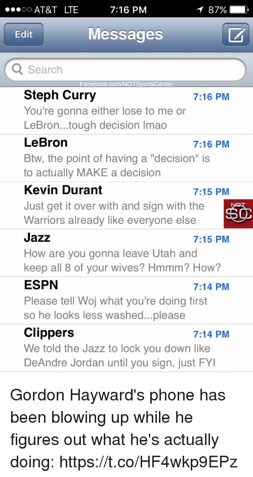 """DeAndre Jordan: AT&T LTE  7:16 PM  Messages  Edit  Search  Facebook.com/NOTSportsCenter  Steph Curry  You're gonna either lose to me or  LeBron...tough decision Imao  LeBron  Btw, the point of having a """"decision"""" is  to actually MAKE a decision  Kevin Durant  Just get it over with and sign with the  Warriors already like everyone else  Jazz  How are you gonna leave Utah and  keep all 8 of vour wives? Hmmm? How?  ESPN  Please tell Woj what you're doing first  so he looks less washed...please  Clippers  We told the Jazz to lock you down like  DeAndre Jordan until you sign, just FY  7:16 PM  7:16 PM  7:15 PM  7:15 PM  7:14 PM  7:14 PM Gordon Hayward's phone has been blowing up while he figures out what he's actually doing: https://t.co/HF4wkp9EPz"""
