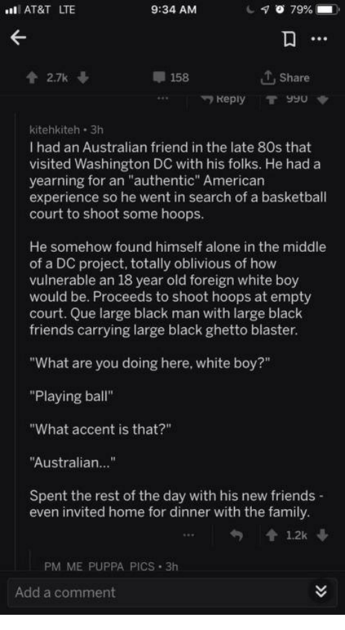 """80s, Being Alone, and Basketball: AT&T LTE  9:34 AM  2.7k  158  T, Share  Reply T990  kitehkiteh 3h  I had an Australian friend in the late 80s that  visited Washington DC with his folks. He had a  yearning for an """"authentic"""" American  experience so he went in search of a basketball  court to shoot some hoops  He somehow found himself alone in the middle  of a DC project, totally oblivious of how  vulnerable an 18 year old foreign white boy  would be. Proceeds to shoot hoops at empty  court. Que large black man with large black  friends carrying large black ghetto blaster  """"What are you doing here, white boy?""""  """"Playing ball""""  """"What accent is that?""""  Australian...""""  Spent the rest of the day with his new friends  even invited home for dinner with the family  PM ME PUPPA PICS 3h  Add a comment"""