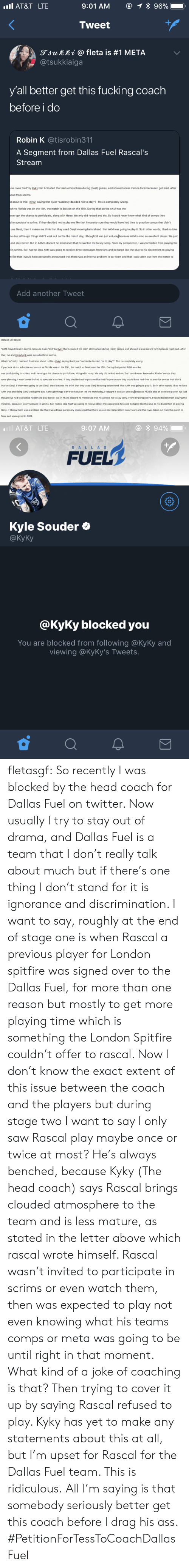"""Game Day: AT&T LTE  Tweet  gjunni @ fleta is #1 META  @tsukkiaiga  y'all better get this fucking coach  before i do  Robin K @tisrobin311  A Segment from Dallas Fuel Rascal's  Stream  se I was 'told by Kyky that I clouded the team atmosphere during (past) games, and showed a less mature form because I got mad. After  ded from scrims.  d about is this: (Kyky) saying that I just """"suddenly decided not to play""""? This is completely wrong.  ch vs Florida was on the 11th, the match vs Boston on the 15th. During that period AKM was the  ever got the chance to participate, along with Harry. We only did ranked and etc. So I could never know what kind of comps they  to spectate in scrims. If they decided not to play me like that I'm pretty sure they would have had time to practice comps that didn't  use Genji, then it makes me think that they used Genji knowing beforehand that AKM was going to play it. So in other words, I had no idea  e day. Although things didn't work out on the the match day, I thought it was just unlucky)because AKM is also an excellent player. We just  and play better. But in AKM's discord he mentioned that he wanted me to say sorry. From my perspective, I was forbidden from playing the  in scrims. So I had no idea AKM was going to receive direct messages from fans and be hated like that due to his discomfort on playing  like that I would have personally announced that there was an internal problem in our team and that I was taken out from the match to  Add another Tweet   Dallas Fuel Rascal  """"AKM played Genj in scrims, because I was 'told' by Kyky that I clouded the team atmosphere during (past) games, and showed a less mature form because I got mad. After  that, me and Harryhook were excluded from scrims.  What I'm 'really mad and frustrated about is this: (Kyky) saying that I just """"suddenly decided not to play""""? This is completely wrong  If you look at our schedule our match vs Florida was on the 11th, the match vs Boston on the 15th. During that perio"""