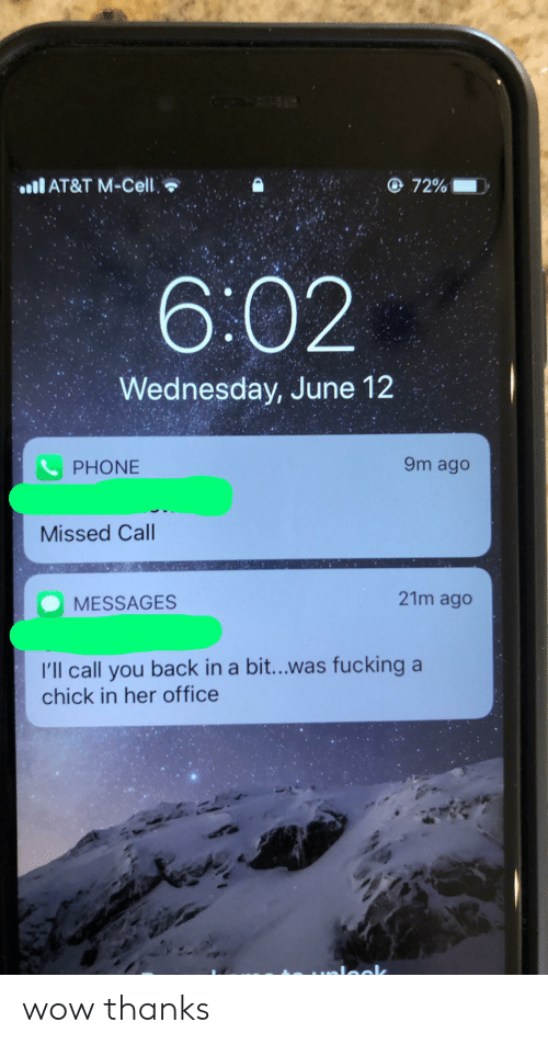 Phone, Wow, and At&t: AT&T M-Cell  72%  6:02  Wednesday, June 12  9m ago  PHONE  Missed Call  21m ago  MESSAGES  I'll call you back in a bi...was fucking a  chick in her office  mloclk wow thanks