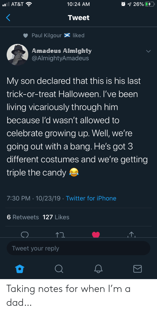 Candy, Dad, and Growing Up: AT&T  O 1 26%  10:24 AM  Tweet  Paul KilgourX liked  Amadeus Almighty  @AlmightyAmadeus  My son declared that this is his last  trick-or-treat Halloween. I've been  living vicariously through him  because l'd wasn't allowed to  celebrate growing up. Well, we're  going out witha bang. He's got 3  different costumes and we're getting  triple the candy  7:30 PM 10/23/19 Twitter for iPhone  6 Retweets 127 Likes  Tweet your reply Taking notes for when I'm a dad…