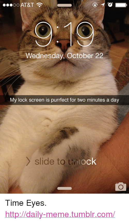 "Lock Screen: AT&T  Wednesday, October 22  My lock screen is purrfect for two minutes a day  y slide to u  ock <p>Time Eyes.<br/><a href=""http://daily-meme.tumblr.com""><span style=""color: #0000cd;""><a href=""http://daily-meme.tumblr.com/"">http://daily-meme.tumblr.com/</a></span></a></p>"