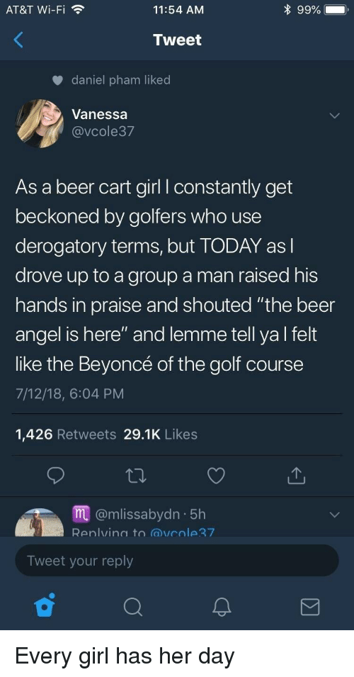 """Beer, Beyonce, and Angel: AT&T Wi-Fi  11:54 AM  Tweet  daniel pham liked  Vanessa  @VCole37  As a beer cart girl l constantly get  beckoned by golfers who use  derogatory terms, but TODAY asl  drove up to a group a man raised his  hands in praise and shouted """"the beer  angel is here"""" and lemme tell ya l felt  like the Beyoncé of the golf course  7/12/18, 6:04 PM  1,426 Retweets 29.1K Likes  m@mlissabydn 5h  Renlvina to @vcole7  Tweet your reply Every girl has her day"""