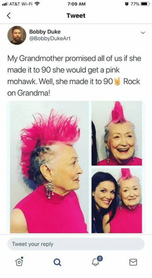 Dank, Grandma, and At&t: AT&T Wi-Fi  7:09 AM  77%  Tweet  Bobby Duke  @BobbyDukeArt  My Grandmother promised all of us if she  made it to 90 she would get a pink  mohawk. Well, she made it to 90 Rock  on Grandma!  Tweet your reply