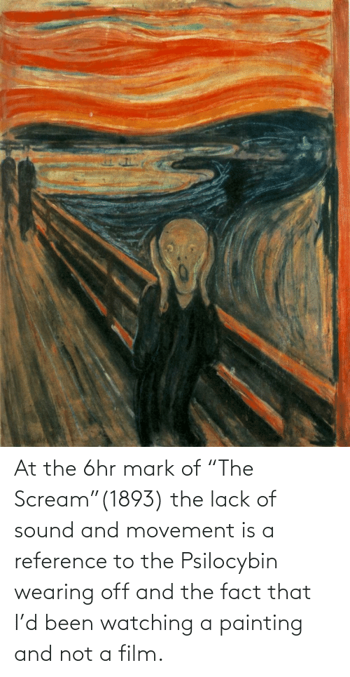 """mark: At the 6hr mark of """"The Scream""""(1893) the lack of sound and movement is a reference to the Psilocybin wearing off and the fact that I'd been watching a painting and not a film."""