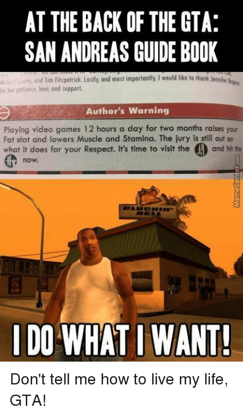 Your Fat: AT THE BACK OF THE GTA:  SAN ANDREAS GUIDE BOOK  n, und lim Fitzpatrick. Lastly, and most importantly, would like to thank  foi her patienta lova, and support.  Author's Warning  Playing video games 12 hours a day for two months raises your  Fat stat and lowers Muscle and Stamina. The jury is still out on  what it does for your Respect. It's time to visit the O and hit the  now,  I DO WHAT I WANT! Don't tell me how to live my life, GTA!