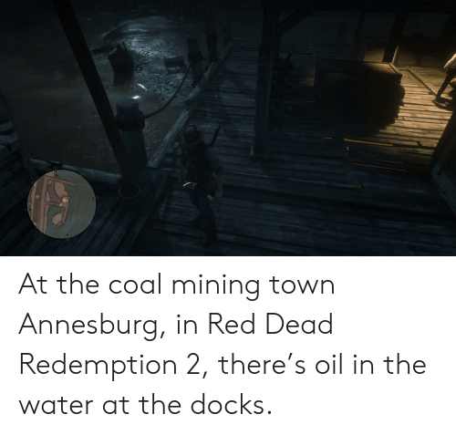 Water, Red Dead Redemption, and Red Dead: At the coal mining town Annesburg, in Red Dead Redemption 2, there's oil in the water at the docks.