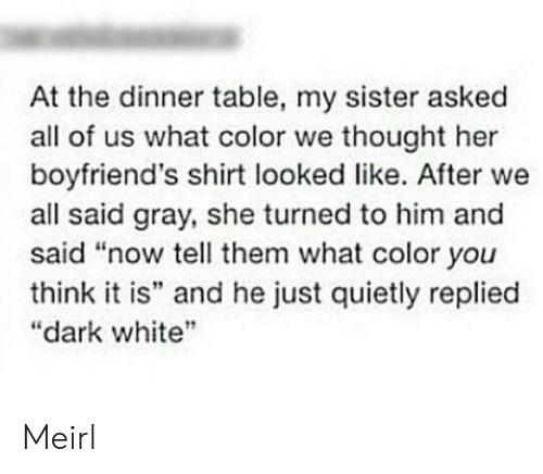 "White, Thought, and MeIRL: At the dinner table, my sister asked  all of us what color we thought her  boyfriend's shirt looked like. After we  all said gray, she turned to him and  said ""now tell them what color you  think it is"" and he just quietly replied  ""dark white Meirl"