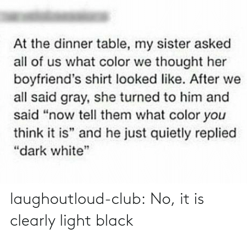 "Replied: At the dinner table, my sister asked  all of us what color we thought her  boyfriend's shirt looked like. After we  all said gray, she turned to him and  said ""now tell them what color you  think it is"" and he just quietly replied  ""dark white"" laughoutloud-club:  No, it is clearly light black"