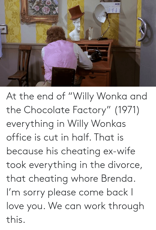 """I Love You: At the end of """"Willy Wonka and the Chocolate Factory"""" (1971) everything in Willy Wonkas office is cut in half. That is because his cheating ex-wife took everything in the divorce, that cheating whore Brenda. I'm sorry please come back I love you. We can work through this."""